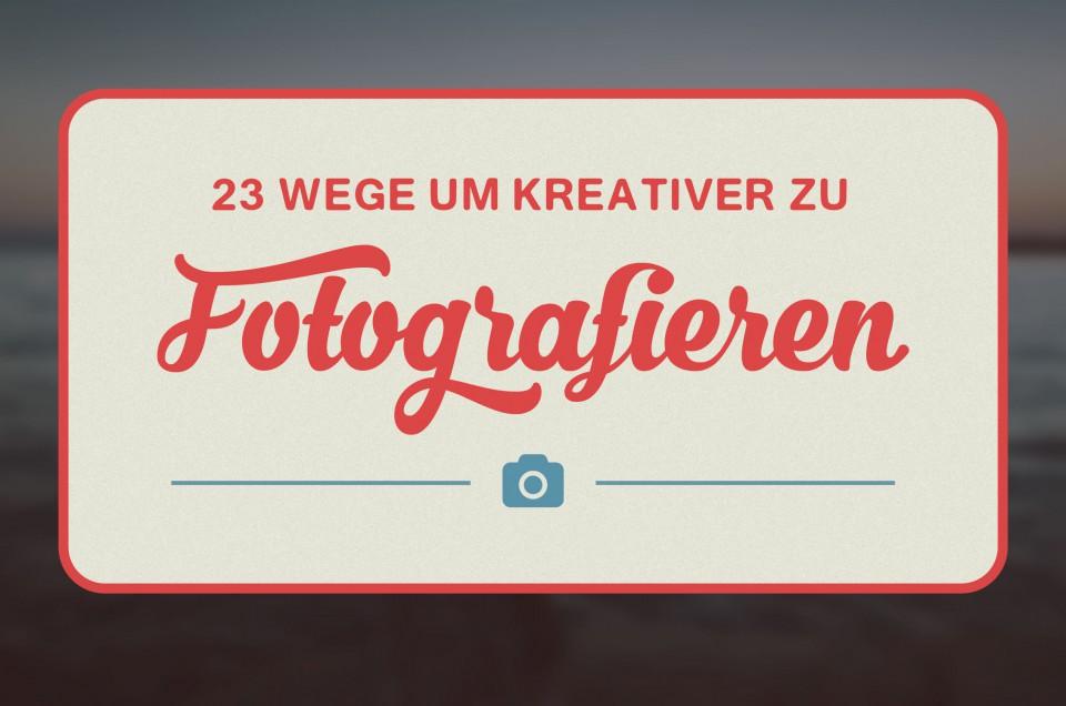 Entdecke 23 Wege um kreativer zu fotografieren
